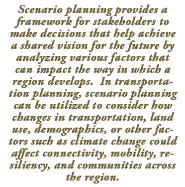 Scenario planning Call Out Box -Scenario planning provides a framework for stakeholders to make decisions that help achieve a shared vision for the future by analyzing various factors that can impact the way in which a region develops.  In transportation planning, scenario planning can be utilized to consider how changes in transportation, land use, demographics, or other factors such as climate change could affect connectivity, mobility, resiliency, and communities across the region.